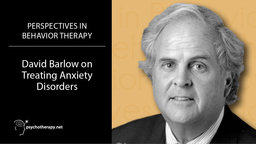 David Barlow on Treating Anxiety Disorders